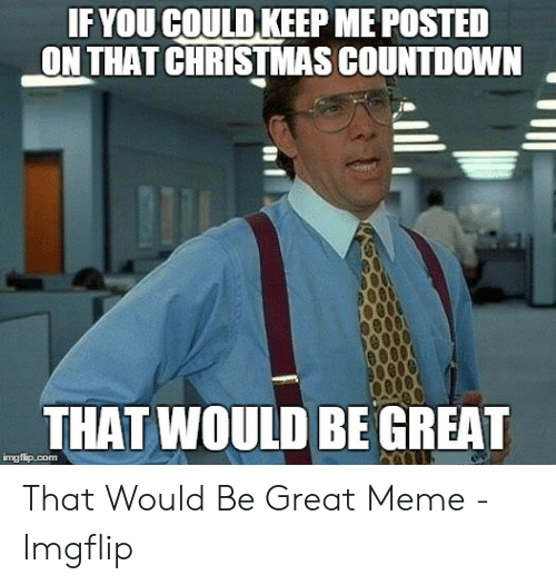 Countdown To Christmas Meme.If You Could Keep Me Posted On That Christmas Countdown That