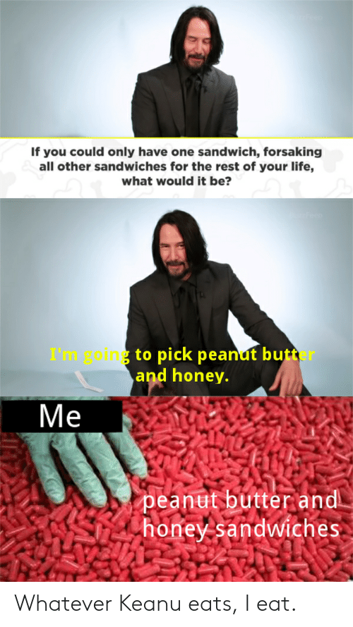 Life, Reddit, and Rest: If you could only have one sandwich, forsaking  all other sandwiches for the rest of your life,  what would it be?  I'm go ng to pick peanut butter  and honey.  Ме  peanut butter and  honey sandwiches Whatever Keanu eats, I eat.