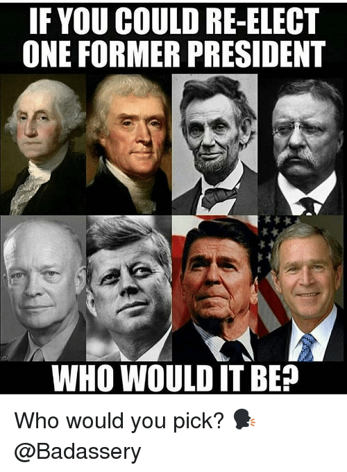Memes, 🤖, and Who: IF YOU COULD RE-ELECT  ONE FORMER PRESIDENT  WHO WOULD IT BE? Who would you pick? 🗣 @Badassery