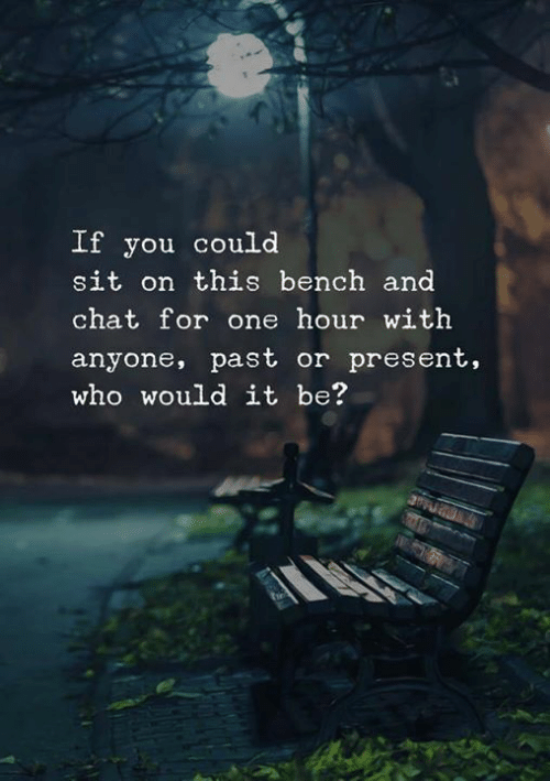 Chat, Who, and One: If you could  sit on this bench and  chat for one hour with  anyone, past or present,  who would it be?