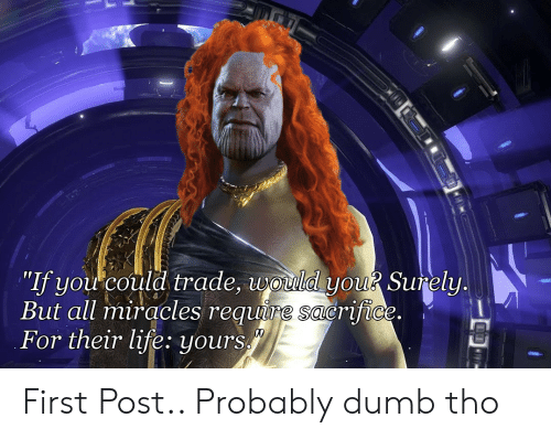 """Dumb, Life, and Miracles: """"If you could trade, worud you Surely  But all miracles requure sacrifice  For their life: yours First Post.. Probably dumb tho"""