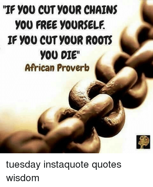 If You Cut Your Chains You Free Yourself If You Cut Your Roots You