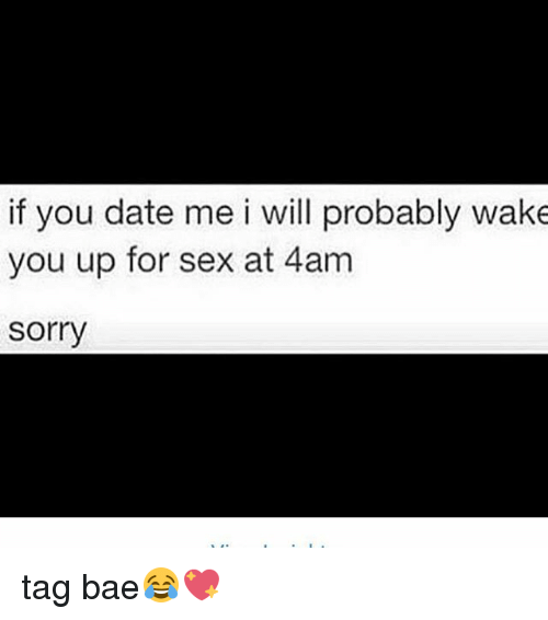 Bae, Memes, and Sex: if you date me i will probably wake  you up for sex at 4am  sorry tag bae😂💖