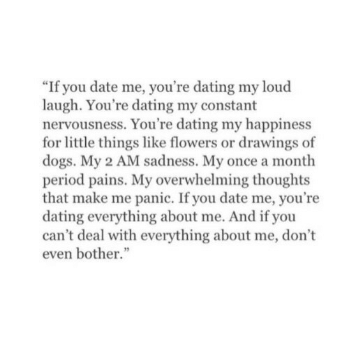 """Dating, Dogs, and Period: """"If you date me, you're dating my loud  laugh. You're dating my constant  nervousness. You're dating my happiness  for little things like flowers or drawings of  dogs. My 2 AM sadness. My once a month  period pains. My overwhelming thoughts  that make me panic. If you date me, you're  dating everything about me. And if you  can't deal with everything about me, don't  even bother."""""""