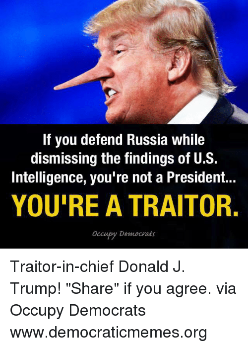 """Memes, Chiefs, and Russia: If you defend Russia while  dismissing the findings of U.S.  Intelligence, you're not a President...  YOU'RE A TRAITOR.  Occubty Democrats Traitor-in-chief Donald J. Trump! """"Share"""" if you agree. via Occupy Democrats  www.democraticmemes.org"""