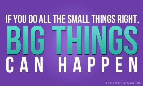 if you do all the small things right big things 11444365 if you do all the small things right big things can happen believe