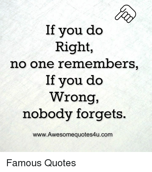 If You Do Right No One Remembers If You Do Wrong Nobody Forgets
