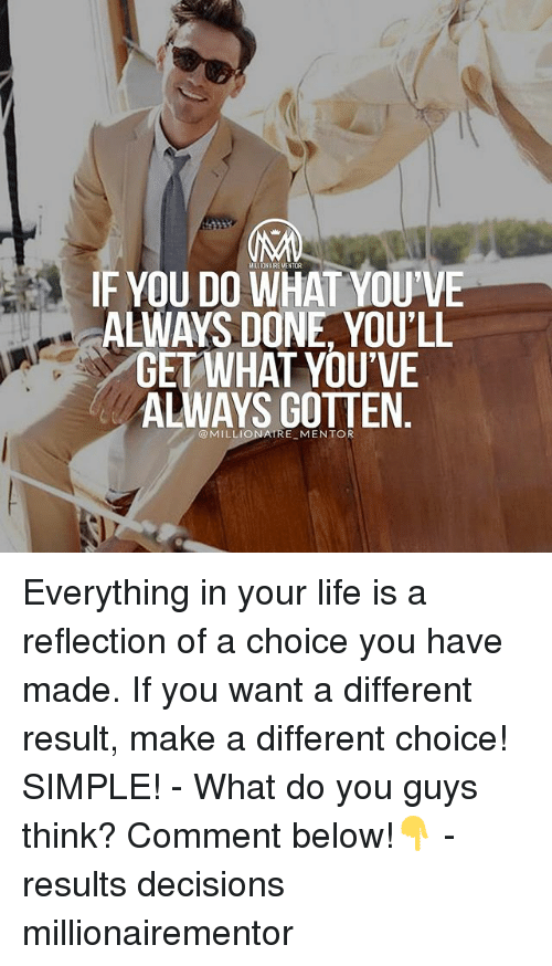 Life, Memes, and Decisions: IF YOU DO WHAT YOU'VE  ALWAYS DONE, YOU'LL  GETWHAT YOU'VE  ALWAYS GOTTEN  @MILLIONAIRE MENTOR Everything in your life is a reflection of a choice you have made. If you want a different result, make a different choice! SIMPLE! - What do you guys think? Comment below!👇 - results decisions millionairementor