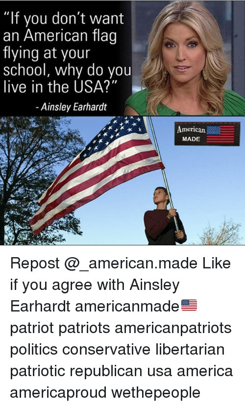 """America, Memes, and Patriotic: """"If you don  an American flag  flying at your  school, why do you  live in the USA?""""  - Ainsley Earhardt  merican  MADE Repost @_american.made Like if you agree with Ainsley Earhardt americanmade🇺🇸 patriot patriots americanpatriots politics conservative libertarian patriotic republican usa america americaproud wethepeople"""