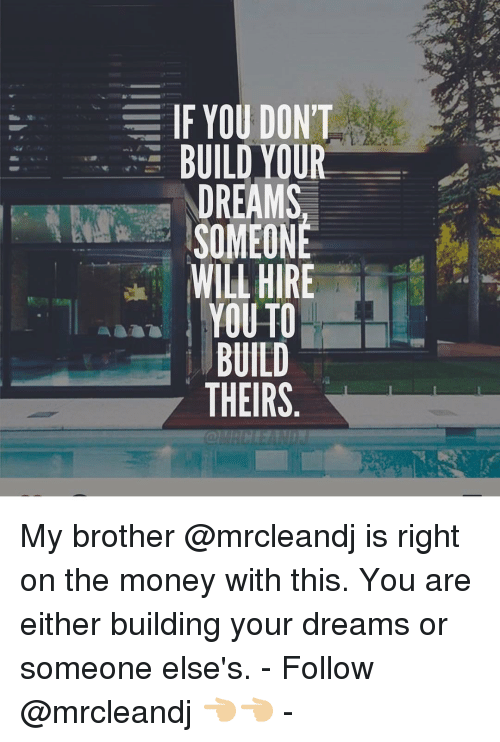 What If Our Dreams Are Right And >> If You Dont Build Our Dreams Someone Will Hire Youto Build Theirs My