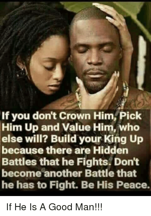 If You Don T Crown Him Pick Him Up And Value Him Who Else Will Build Your King Up Because There Are Hidden Battles That He Fights Don T Become Another Battle That He