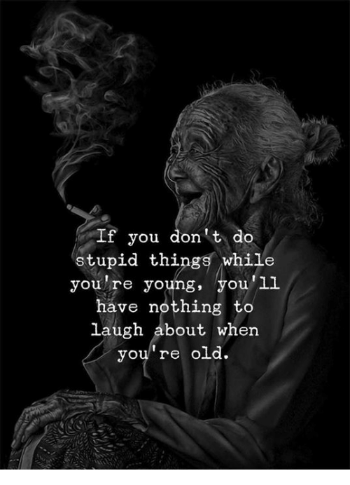 Old, You, and You Re: If you don't do  stupid things while  you're young, you'll  have nothing to  laugh about when  you re old.