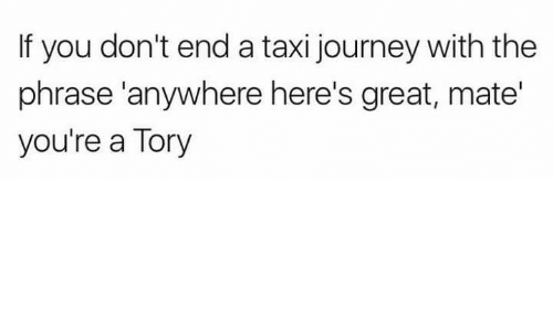 Journey, Memes, and Taxi: If you don't end a taxi journey with the  phrase 'anywhere here's great, mate'  you're a Tory