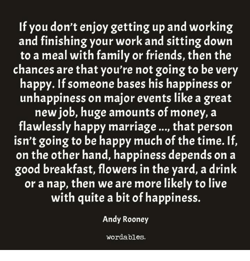 Family, Friends, and Marriage: If you don't enjoy getting up and working  and finishing your work and sitting down  to a meal with family or friends, then the  chances are that you're not going to be very  happy. If someone bases his happiness or  unhappiness on major events like a great  new job, huge amounts of money, a  flawlessly happy marriage..., that person  isn't going to be happy much of the time. If,  on the other hand, happiness depends on a  good breakfast, flowers in the yard, a drink  or a nap, then we are more likely to live  with quite a bit of happiness.  Andy Rooney  wordables.