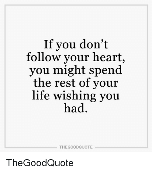 If You Dont Follow Your Heart You Might Spend The Rest Of Your Life