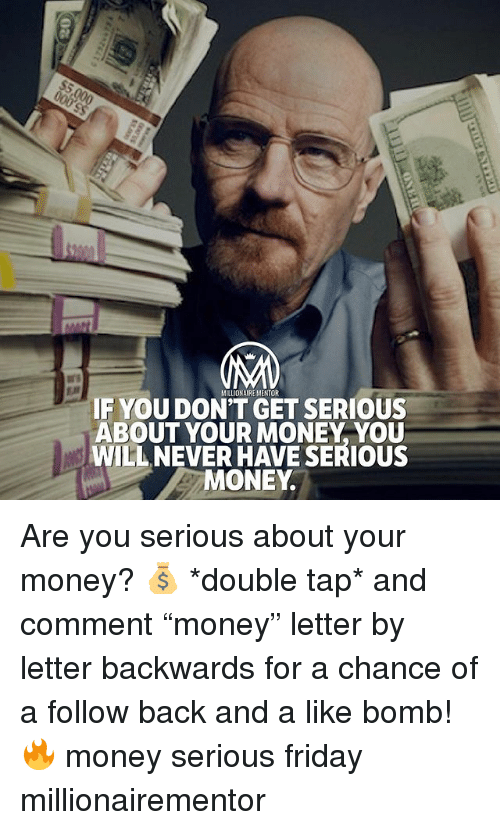 """Friday, Memes, and Money: IF YOU DONT GET SERIOUS  ABOUT YOUR MONEY, YOU  WILL NEVER HAVE SERIOUS  MONEY. Are you serious about your money? 💰 *double tap* and comment """"money"""" letter by letter backwards for a chance of a follow back and a like bomb! 🔥 money serious friday millionairementor"""