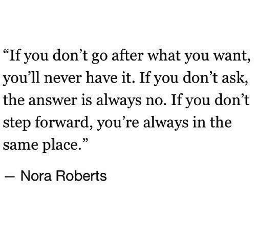 """Never, Answer, and Ask: """"If you don't go after what you want,  you'll never have it. If you don't ask,  the answer is always no. If you don't  step forward, you're always in the  same place.""""  Nora Roberts"""