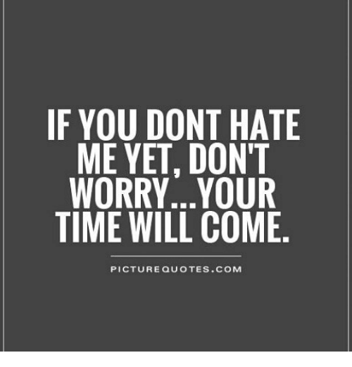 If You Dont Hate Me Yet Dont Worryyour Time Will Come Picture