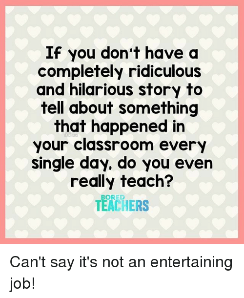 Bored, Classroom, and Hilarious: If you don't have a  completely ridiculous  and hilarious story to  tell about something  that happened in  your classroom every  single day, do you even  really teach?  TEACHERS  BORED Can't say it's not an entertaining job!