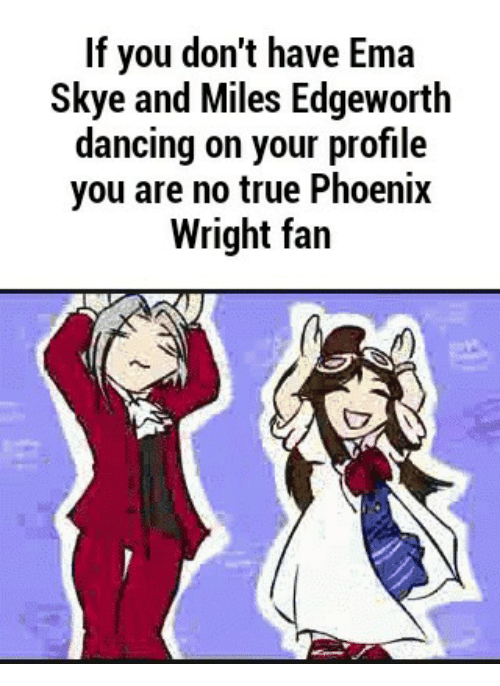 if you dont have ema skye and miles edgeworth dancing 13991318 if you don't have ema skye and miles edgeworth dancing on your,Phoenix Wright Memes