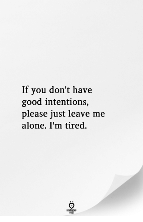 Being Alone, Good, and You: If you don't have  good intentions,  please just leave me  alone. I'm tired.