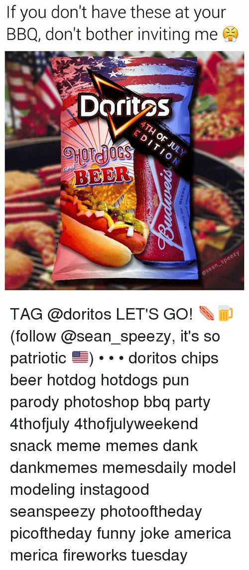 America, Beer, and Dank: If you don't have these at your  BBQ, don't bother inviting me  Doritos  BEER TAG @doritos LET'S GO! 🌭🍺 (follow @sean_speezy, it's so patriotic 🇺🇸) • • • doritos chips beer hotdog hotdogs pun parody photoshop bbq party 4thofjuly 4thofjulyweekend snack meme memes dank dankmemes memesdaily model modeling instagood seanspeezy photooftheday picoftheday funny joke america merica fireworks tuesday