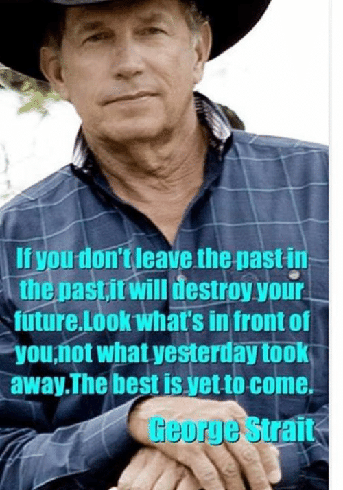 Future, Memes, and Best: If you don't leave the past in  the pastitwill destroy your  future.Lookwhat's in front of  you,ñot what yesterday took  away.The best is yet to come.  George Strait