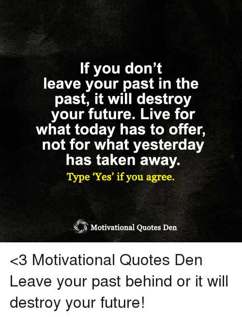 If You Dont Leave Your Past In The Past It Will Destroy Your Future