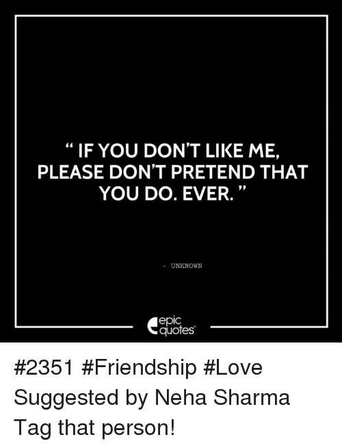 If YOU DON\'T LIKE ME PLEASE DON\'T PRETEND THAT YOU DO EVER ...