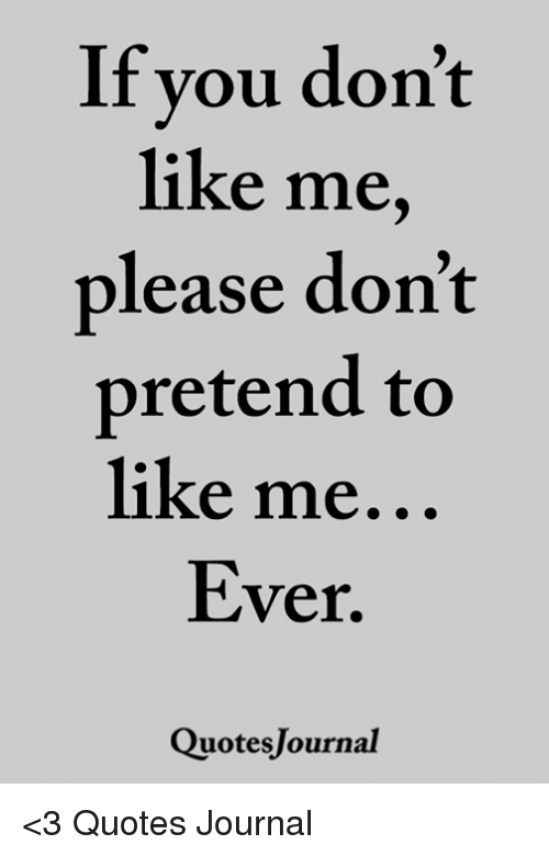 If You Don\'t Like Me Please Don\'t Pretend to Like Me Ever ...