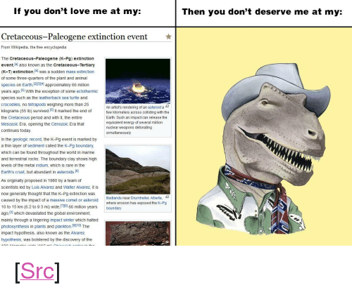 "Energy, Love, and Period: If you don't love me at my:  Then you don't deserve me at my:  Cretaceous-Paleogene extinction event  ★  From Wikipedia, the free encyclopedia  The Cretaceous-Paleogene (K-Pg) extinction  event lal also known as the Cretaceous-Tertiary  (K-T) extinction, b was a sudden mass extinction  of some three-quarters of the plant and animal  species on Earth 1213141 approximately 66 million  years ago.31 With the exception of some ectothermic  species such as the leatherback sea turtle and  crocodiles, no tetrapods weighing more than 25  kilograms (55 lb) survived.I51 It marked the end offe  the Cretaceous period and with it, the entire  Mesozoic Era, opening the Cenozoic Era that  An artist's rendering of an asteroid a-  kilometers across colliding with the  Earth. Such an impact can release the  equivalent energy of several million  nuclear weapons detonating  simultaneously.  continues today  In the geologic record, the K-Pg event is marked by  a thin layer of sediment called the K-Pg boundary  which can be found throughout the world in marine  and terrestrial rocks. The boundary clay shows high  levels of the metal iridium, which is rare in the  Earth's crust, but abundant in asteroids.(6]  As originally proposed in 1980 by a team of  scientists led by Luis Alvarez and Walter Alvarez, it is  now generally thought that the K-Pg extinction was  caused by the impact of a massive comet or asteroid  10 to 15 km (6.2 to 9.3 mi) wide,el 66 million years boundary  ago, 131 which devastated the global environment,  mainly through a lingering impact winter which halted  photosynthesis in plants and plankton.(910] The  impact hypothesis, also known as the Alvarez  hypothesis, was bolstered by the discovery of the  Badlands near Drumheller, Alberta,  where erosion has exposed the K-Pg <p>[<a href=""https://www.reddit.com/r/surrealmemes/comments/8b090q/rock_bottom/"">Src</a>]</p>"