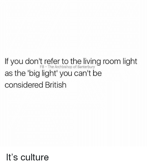 British, Living, and Light: If you don't refer to the living room light  as the 'big light you can't be  considered British  FB The Archbishop of Banterbury It's culture