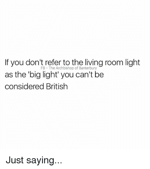 British, Living, and Light: If you don't refer to the living room light  FB The Archbishop of Banterbury  he big light' you can't be  considered British Just saying...