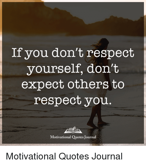 If You Don't Respect Yourself Don't Expect Others to Respect You