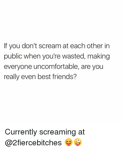 Friends, Funny, and Scream: If you don't scream at each other in  public when you're wasted, making  everyone uncomfortable, are you  really even best friends? Currently screaming at @2fiercebitches 😝🤪