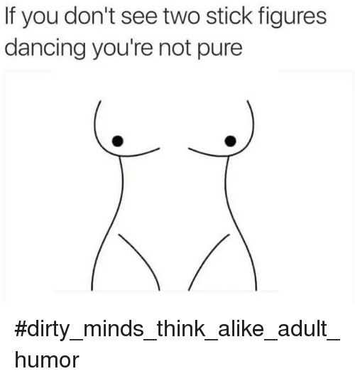 if you dont see two stick figures dancing youre not 9729897 ✅ 25 best memes about dirty minds think alike dirty minds