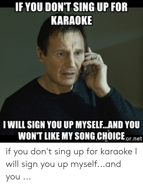 If YOU DONT SING UP FOR KARAOKE IWILL SIGN YOU UP MYSELFAND YOU WON