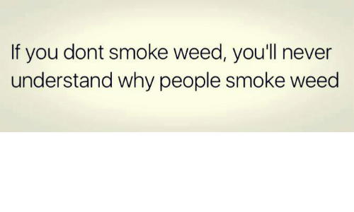 If You Dont Smoke Weed Youll Never Understand Why People Smoke Weed