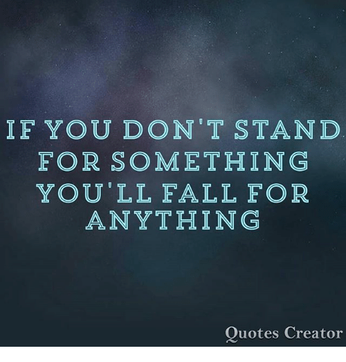 If You Dont Stand For Some Thing Youll Fall For Anything Quotes