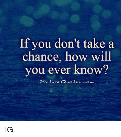 Take A Chance Quotes If You Don't Take a Chance How Will You Ever Know? Piet Re  Take A Chance Quotes