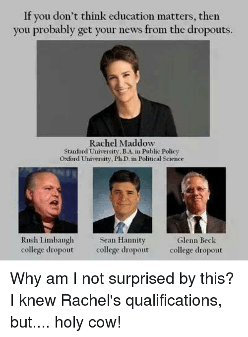 College, Memes, and News: If you don't think education matters, then  you probably get your news from the dropouts.  Rachel Maddow  Stanford Universit  BA Public Policy  ty, Oxford University, PhD in Political Science  Rush Limbaugh  Sean Hannity  Glenn Beck  college dropout  college dropout  college dropout Why am I not surprised by this? I knew Rachel's qualifications, but.... holy cow!