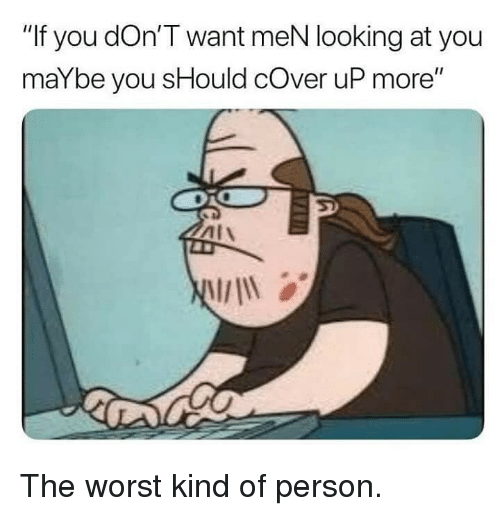 "Memes, The Worst, and 🤖: ""If you dOn'T want meN looking at you  maYbe you sHould cOver uP more"" The worst kind of person."