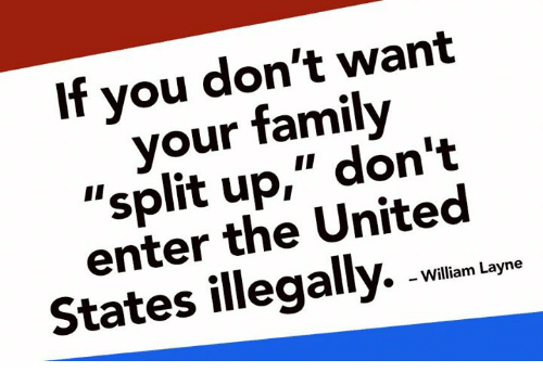 "Family, Memes, and United: If you don't want  your family  ""split up,"" don't  enter the United  States illegally. w  »  - William Layne"