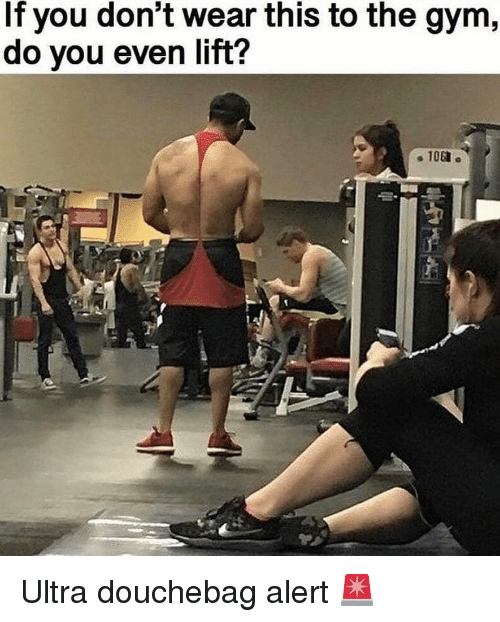 Douchebag, Gym, and Memes: If you don't wear this to the gym,  do you even lift?  108 Ultra douchebag alert 🚨