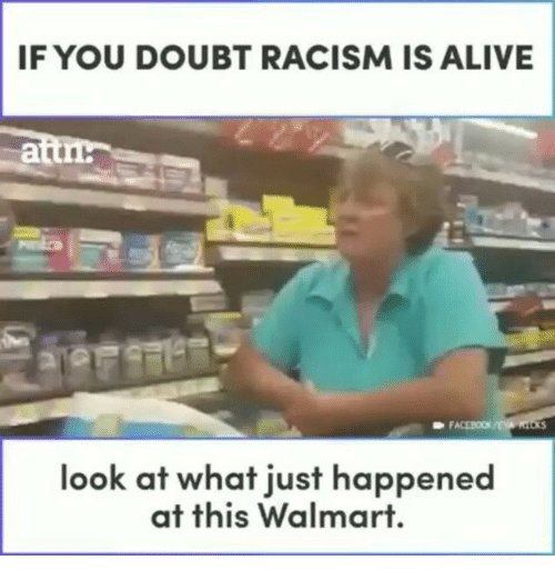 Alive, Facebook, and Memes: IF YOU DOUBT RACISM IS ALIVE  FACEBOOK  look at what just happened  at this Walmart.
