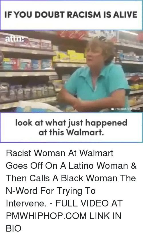 Alive, Memes, and Racism: IF YOU DOUBT RACISM IS ALIVE  look at what just happened  at this Walmart. Racist Woman At Walmart Goes Off On A Latino Woman & Then Calls A Black Woman The N-Word For Trying To Intervene. - FULL VIDEO AT PMWHIPHOP.COM LINK IN BIO