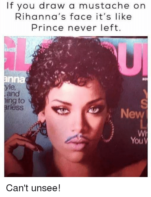 Memes, Prince, and Never: If you draw a mustache on  Rihanna's face it's like  Prince never left.  NO  le  and  ing to  ess  , New  Wh  YouV Can't unsee!