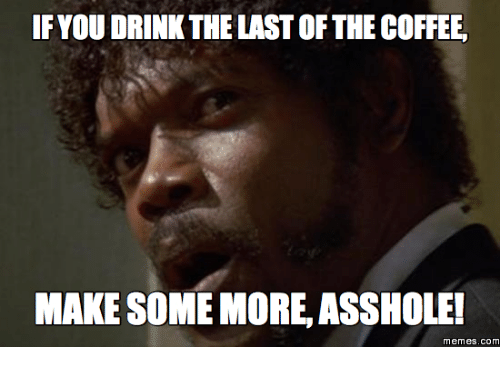 Some More, memes.com, and meme.com: IF YOU DRINK THE LAST OF THECOFFEE,  MAKE SOME MORE ASSHOLE!  Memes. COM