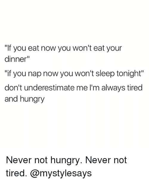 "Hungry, Girl Memes, and Never: ""If you eat now you won't eat your  dinner""  ""if you nap now you won't sleep tonight""  don't underestimate me l'm always tired  and hungry Never not hungry. Never not tired. @mystylesays"