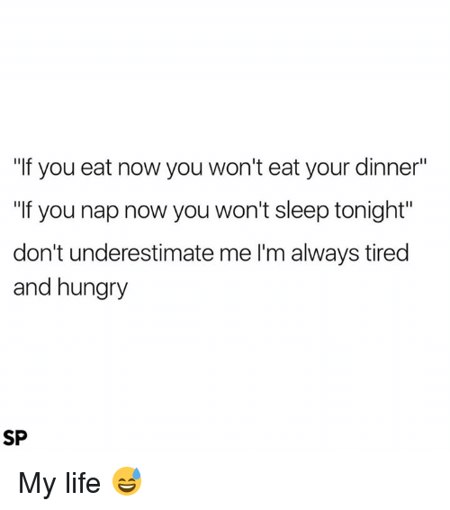 """Hungry, Life, and Sleep: """"If you eat now you won't eat your dinner""""  """"If you nap now you won't sleep tonight""""  don't underestimate me l'm always tired  and hungry  SP My life 😅"""